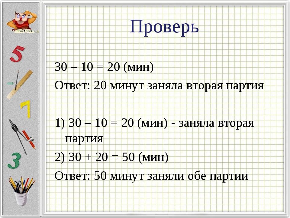 Проверь 30 – 10 = 20 (мин) Ответ: 20 минут заняла вторая партия 1) 30 – 10 =...