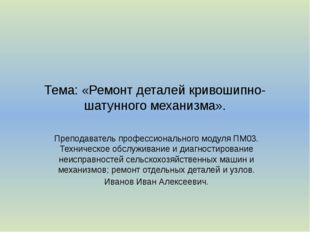 Тема: «Ремонт деталей кривошипно-шатунного механизма». Преподаватель професси