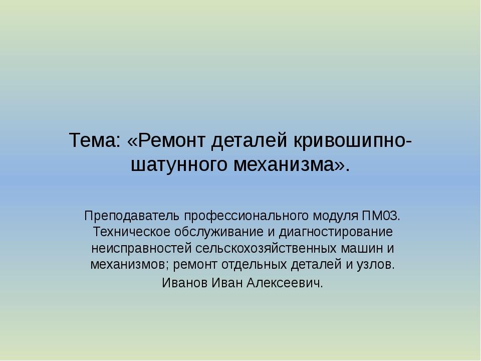 Тема: «Ремонт деталей кривошипно-шатунного механизма». Преподаватель професси...