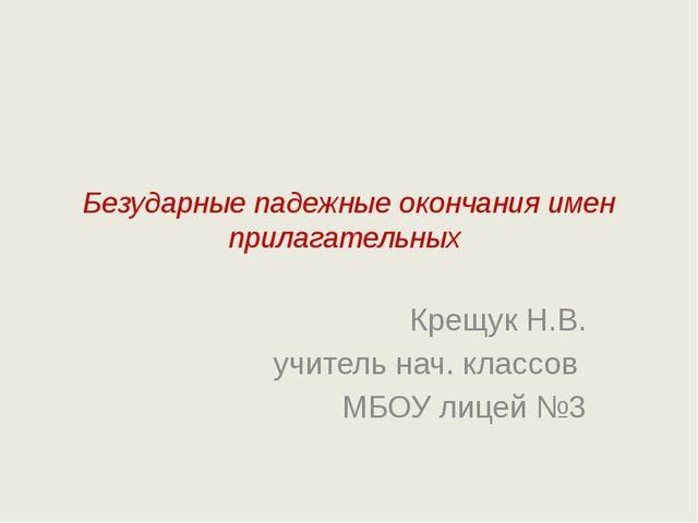 Безударные падежные окончания имен прилагательных Крещук Н.В. учитель нач. кл...