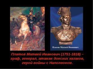 Платов Матвей Иванович (1751-1818) –граф, генерал, атаман донских казаков, ге