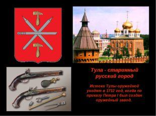 Тула - старинный русский город Истоки Тулы оружейной уходят в 1712 год, когда