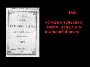 Октябрь 1881 – начало публикации «Сказа о тульском косом левше и о стальной б