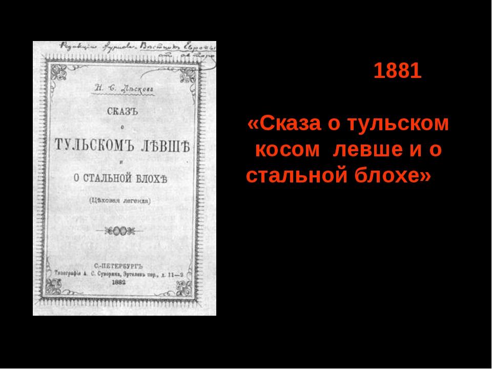 Октябрь 1881 – начало публикации «Сказа о тульском косом левше и о стальной б...