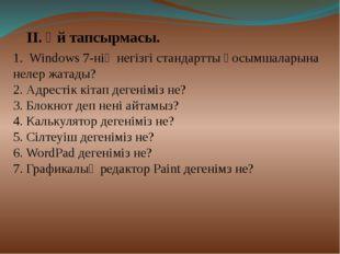 ІІ. Үй тапсырмасы. 1. Windows 7-нің негізгі cтандартты қосымшаларына нелер жа