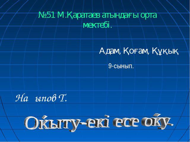 Адам, Қоғам, Құқық 9-сынып. №51 М.Қаратаев атындағы орта мектебі. Нақыпов Т.