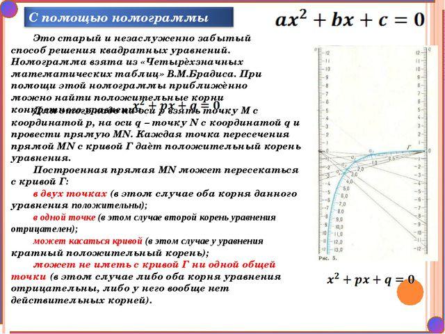 Это старый и незаслуженно забытый способ решения квадратных уравнений. Номогр...