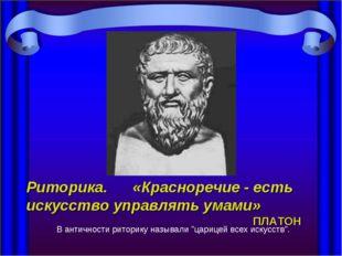 Риторика. «Красноречие - есть искусство управлять умами» ПЛАТОН В антич