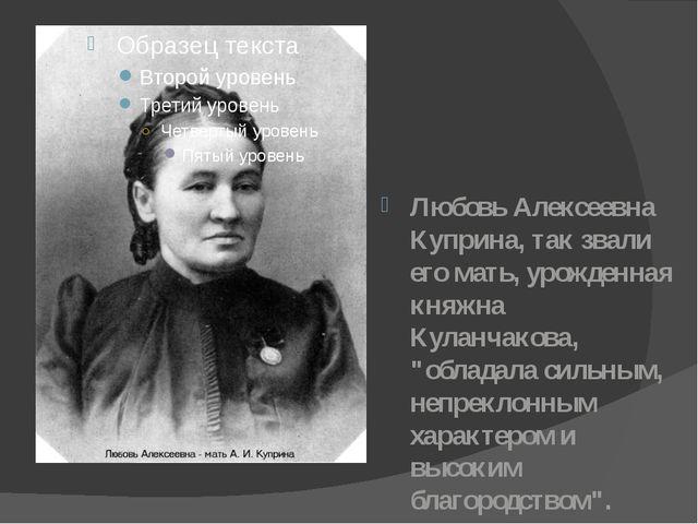 Любовь Алексеевна Куприна, так звали его мать, урожденная княжна Куланчакова,...