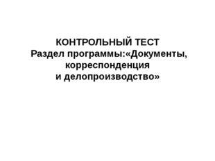 КОНТРОЛЬНЫЙ ТЕСТ Раздел программы:«Документы, корреспонденция и делопроизводс