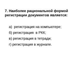 7. Наиболее рациональной формой регистрации документов является: а) регистр