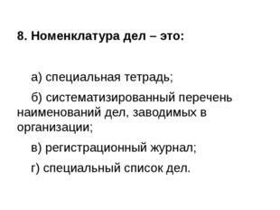 8. Номенклатура дел – это: а) специальная тетрадь; б) систематизированный