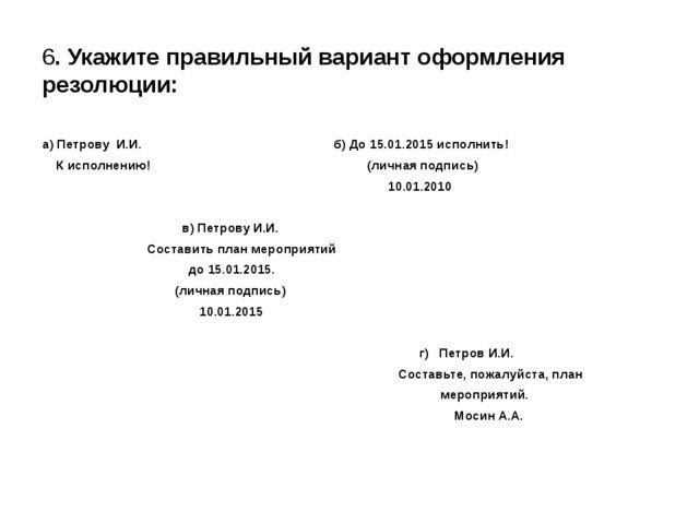 6. Укажите правильный вариант оформления резолюции:  а) Петрову И.И. б) До...