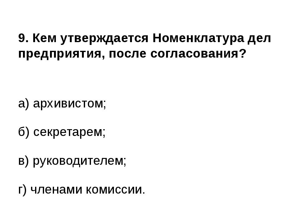 9. Кем утверждается Номенклатура дел предприятия, после согласования? а) арх...