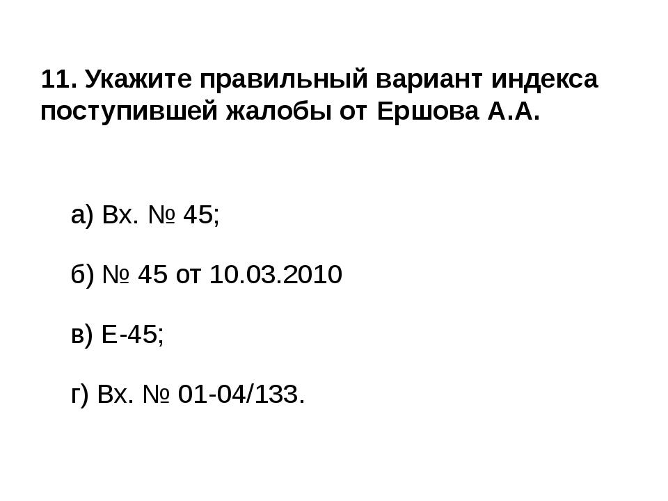 11. Укажите правильный вариант индекса поступившей жалобы от Ершова А.А. а)...