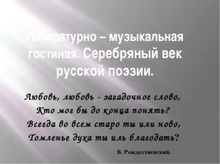 Литературно – музыкальная гостиная. Серебряный век русской поэзии. Любовь, лю