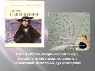 И все же Игорю Северянину был присущ футуристический эпатаж, склонность к нео
