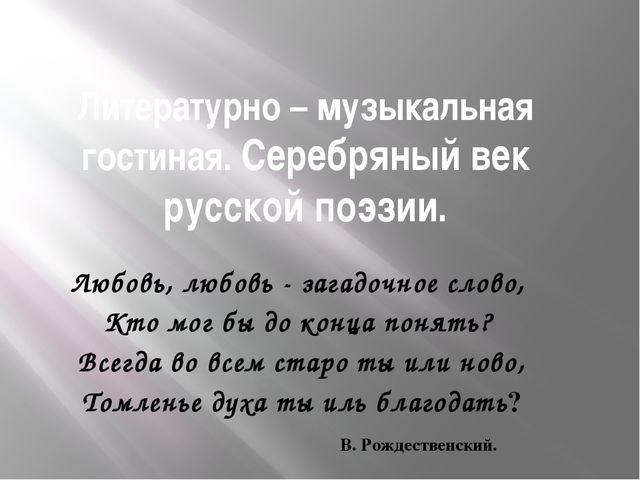 Литературно – музыкальная гостиная. Серебряный век русской поэзии. Любовь, лю...