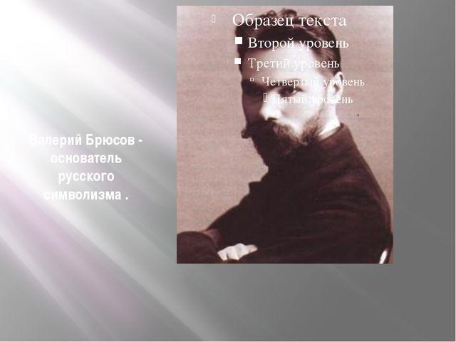 Валерий Брюсов - основатель русского символизма .