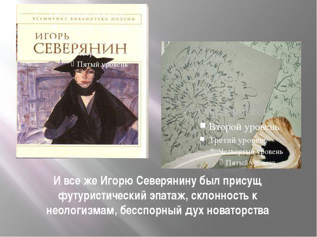 И все же Игорю Северянину был присущ футуристический эпатаж, склонность к нео...
