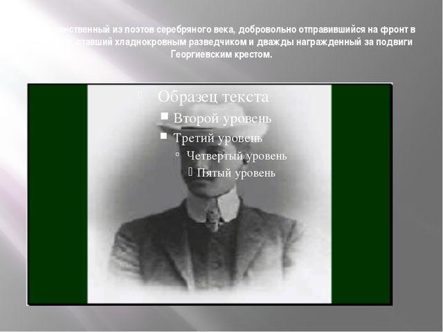 Он - единственный из поэтов серебряного века, добровольно отправившийся на фр...