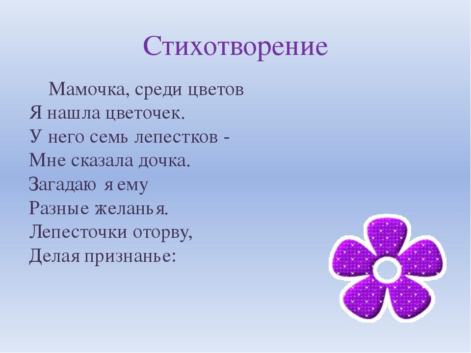 Стихотворение Мамочка, среди цветов Я нашла цветочек. У него семь лепестков -...