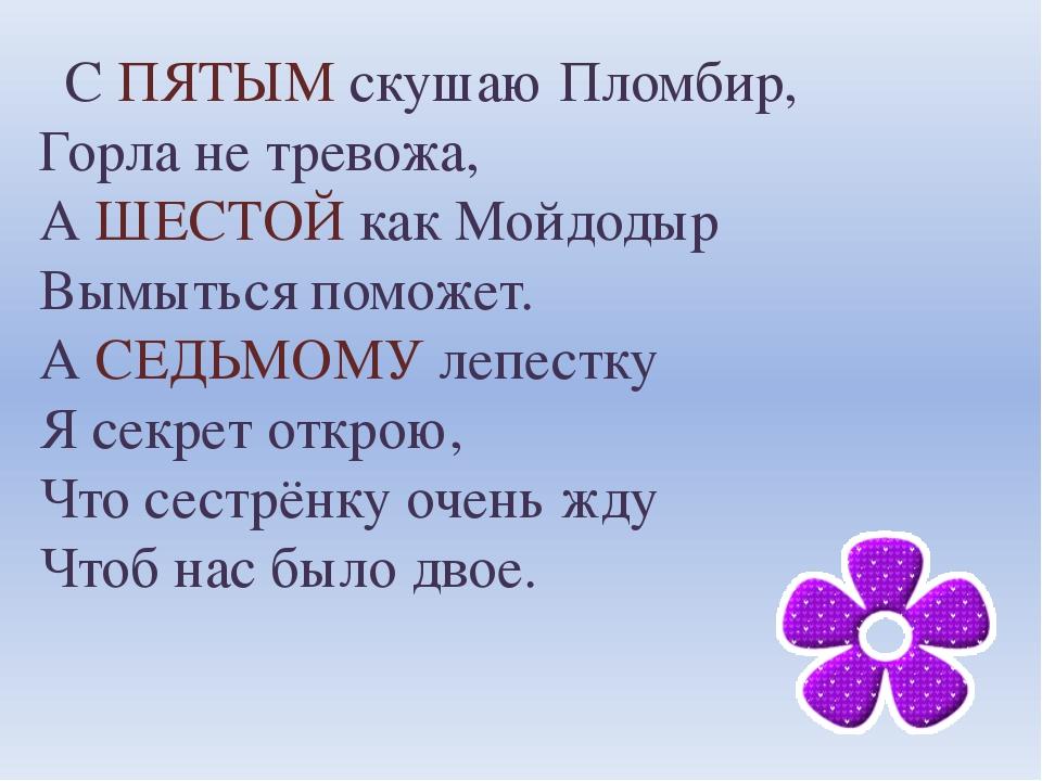 С ПЯТЫМ скушаю Пломбир, Горла не тревожа, А ШЕСТОЙ как Мойдодыр Вымыться пом...