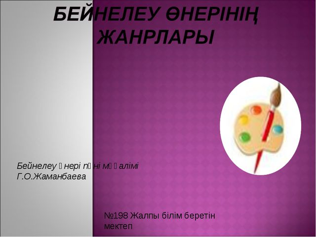 Бейнелеу өнері пәні мұғалімі Г.О.Жаманбаева №198 Жалпы білім беретін мектеп