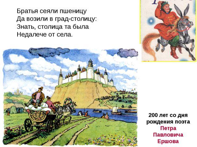 200 лет со дня рождения поэта Петра Павловича Ершова Братья сеяли пшеницу Да...
