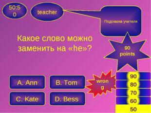 Какое слово можно заменить на «he»? teacher 50:50 A. Ann B. Tom C. Kate D. Be