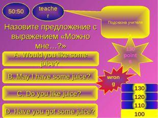 Назовите предложение с выражением «Можно мне…?» teacher 50:50 A. Would you li