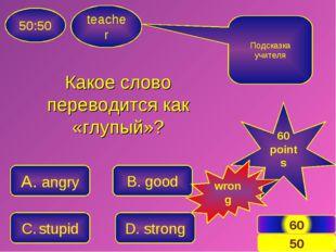 teacher 50:50 A. angry C. stupid B. good D. strong Подсказка учителя 60 point