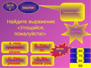 teacher 50:50 B. Yes, I do. A. Help yourself, please. C. Yes, please. D. No,