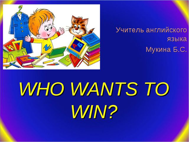 WHO WANTS TO WIN? Учитель английского языка Мукина Б.С.