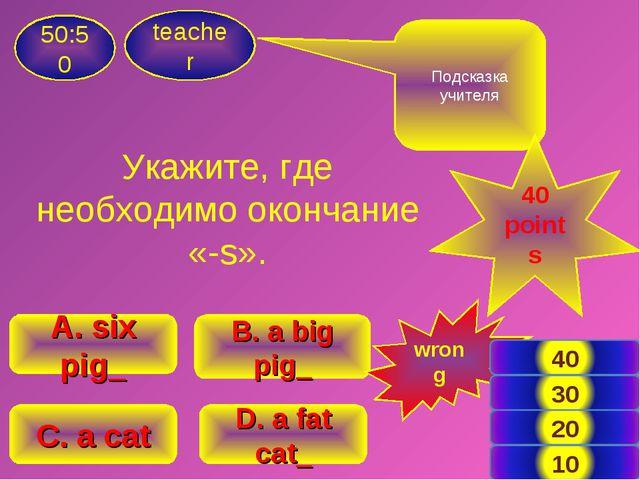 Укажите, где необходимо окончание «-s». teacher 50:50 B. a big pig_ A. six pi...