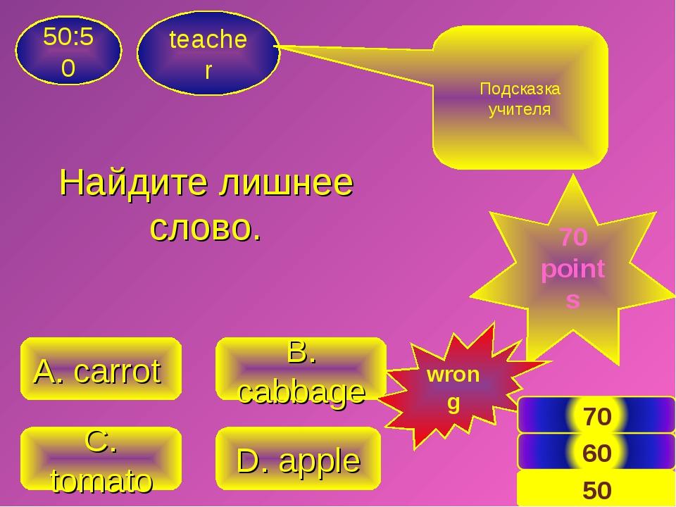 Найдите лишнее слово. teacher 50:50 C. tomato D. apple A. carrot B. cabbage П...