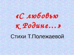 «С любовью к Родине…» Стихи Т.Полежаевой