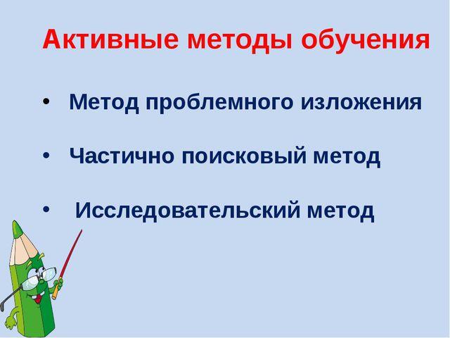 Активные методы обучения Метод проблемного изложения Частично поисковый метод...