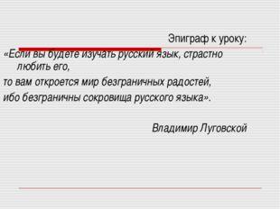 Эпиграф к уроку: «Если вы будете изучать русский язык, страстно любить его, т