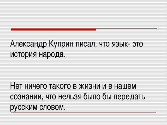Александр Куприн писал, что язык- это история народа. Нет ничего такого в жиз...