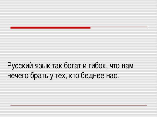 Русский язык так богат и гибок, что нам нечего брать у тех, кто беднее нас.