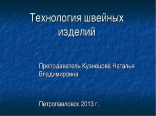 Технология швейных изделий Преподаватель Кузнецова Наталья Владимировна Петро