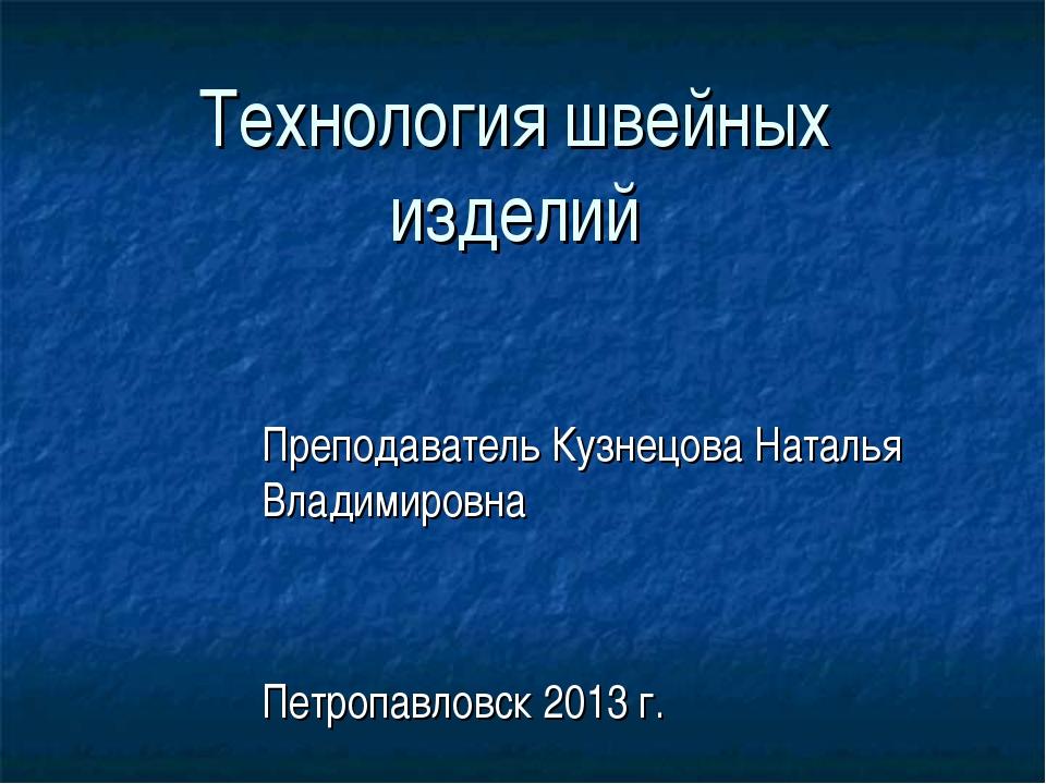Технология швейных изделий Преподаватель Кузнецова Наталья Владимировна Петро...