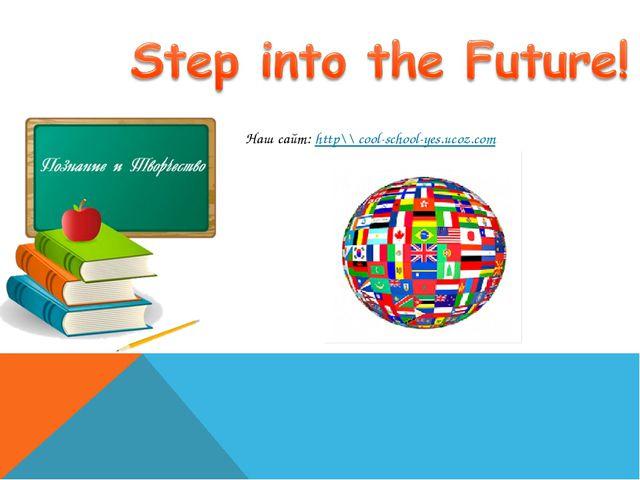 Наш сайт: http\\ cool-school-yes.ucoz.com