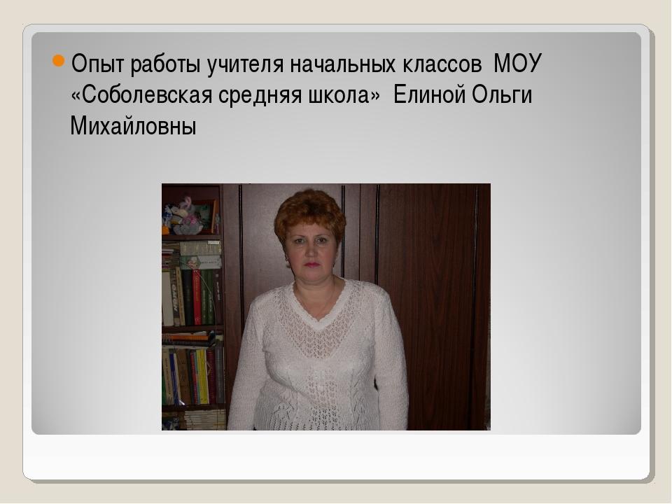 Опыт работы учителя начальных классов МОУ «Соболевская средняя школа» Елиной...