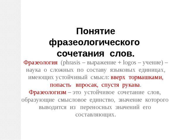 Понятие фразеологического сочетания слов. Фразеология (phrasis – выражение +...
