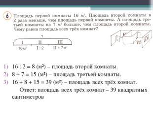 16 : 2 = 8 (м²) – площадь второй комнаты. 8 + 7 = 15 (м²) – площадь третьей к
