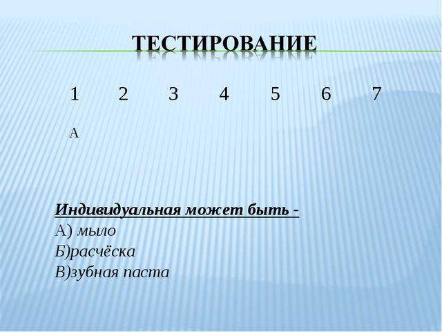 Индивидуальная может быть - А) мыло Б)расчёска В)зубная паста 1234567 А...