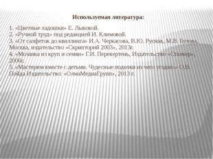 Используемая литература: 1. «Цветные ладошки» Е. Лыковой. 2. «Ручной труд» по