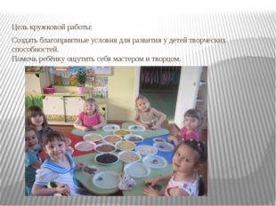 Цель кружковой работы: Создать благоприятные условия для развития у детей тво